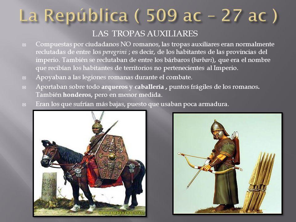 LAS TROPAS AUXILIARES  Compuestas por ciudadanos NO romanos, las tropas auxiliares eran normalmente reclutadas de entre los peregrini ; es decir, de los habitantes de las provincias del imperio.