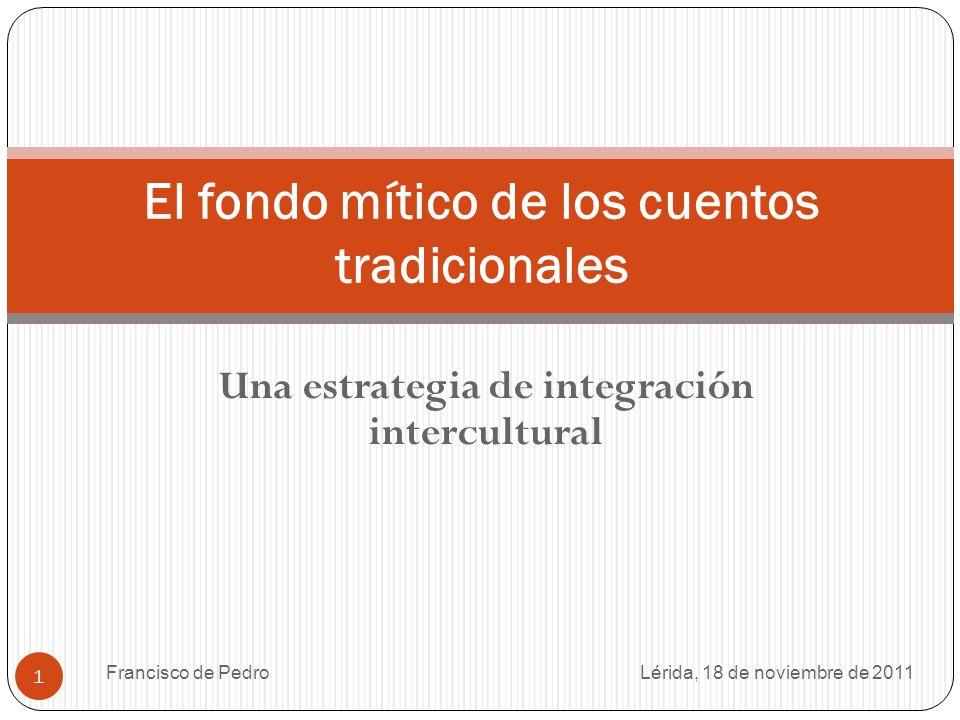 Francisco de Pedro 1 Una estrategia de integración intercultural El fondo mítico de los cuentos tradicionales Lérida, 18 de noviembre de 2011