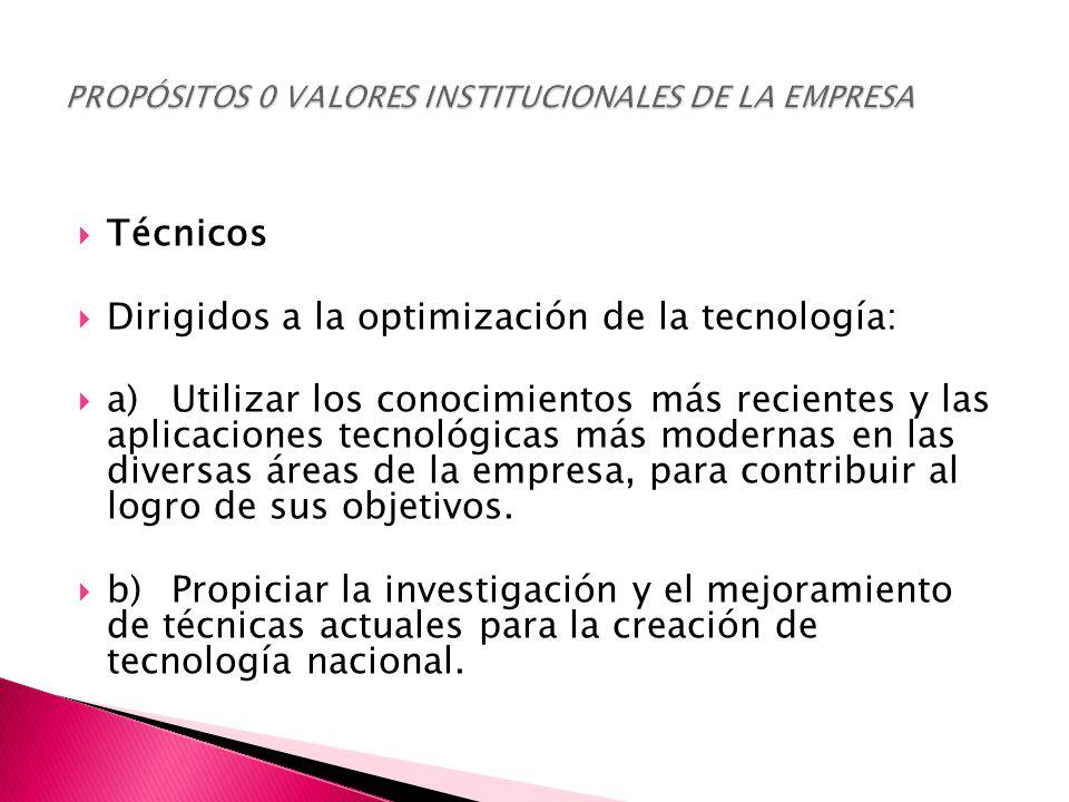  Técnicos  Dirigidos a la optimización de la tecnología:  a)Utilizar los conocimientos más recientes y las aplicaciones tecnológicas más modernas en las diversas áreas de la empresa, para contribuir al logro de sus objetivos.