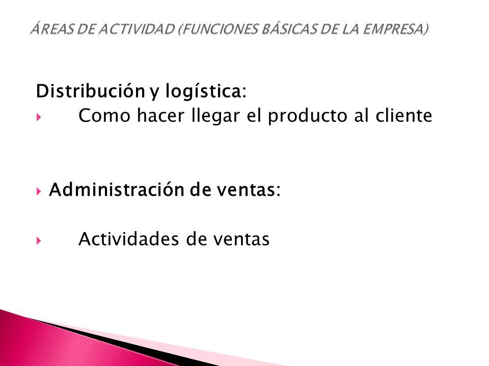 Distribución y logística:  Como hacer llegar el producto al cliente  Administración de ventas:  Actividades de ventas