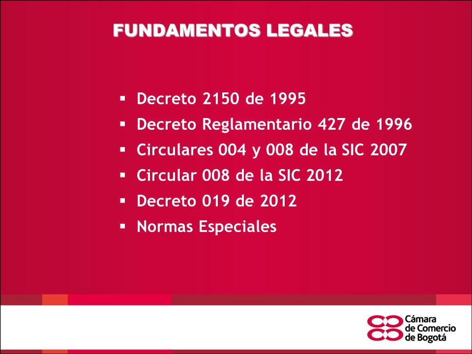 FUNDAMENTOS LEGALES  Decreto 2150 de 1995  Decreto Reglamentario 427 de 1996  Circulares 004 y 008 de la SIC 2007  Circular 008 de la SIC 2012  Decreto 019 de 2012  Normas Especiales