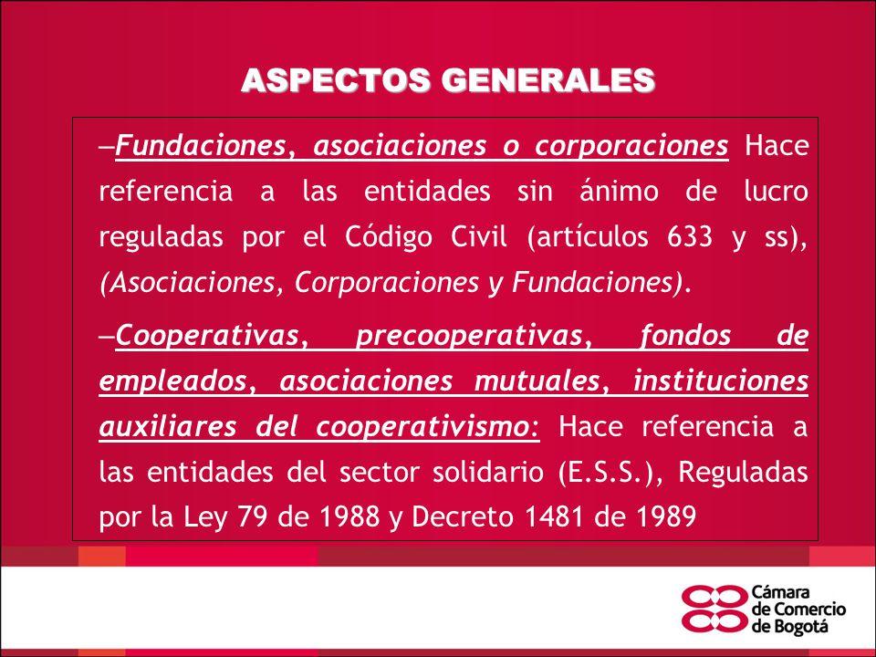 ASPECTOS GENERALES – Fundaciones, asociaciones o corporaciones Hace referencia a las entidades sin ánimo de lucro reguladas por el Código Civil (artículos 633 y ss), (Asociaciones, Corporaciones y Fundaciones).