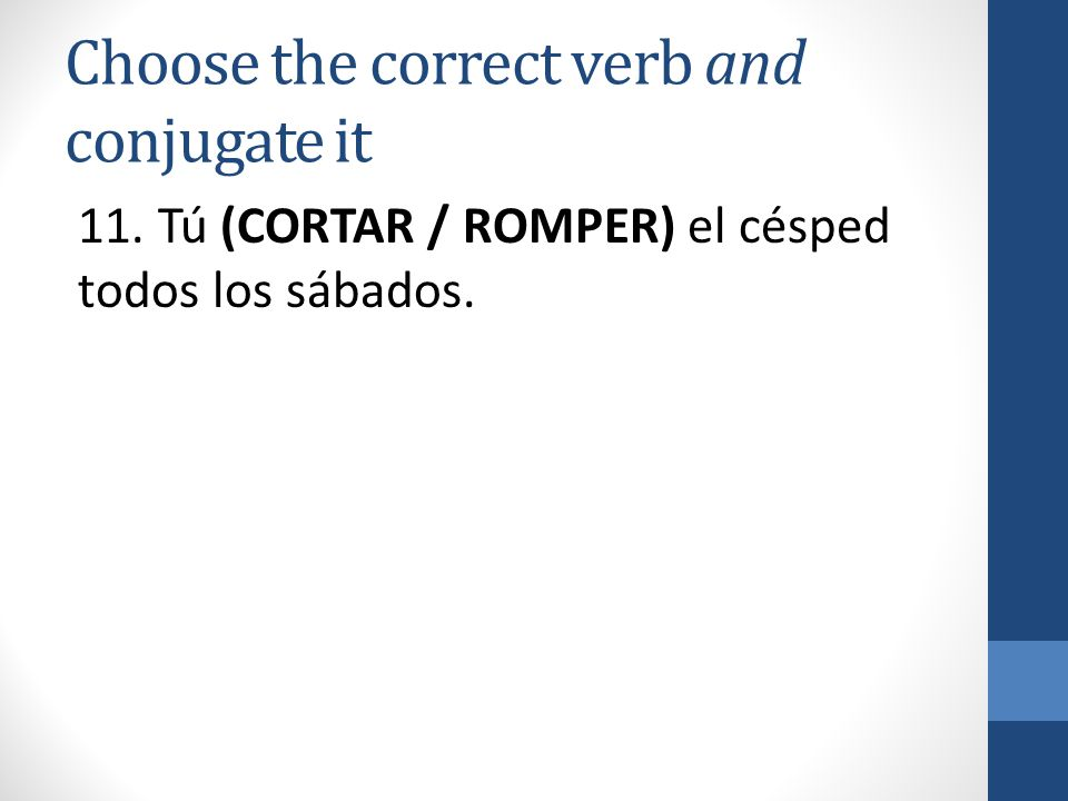 Choose the correct verb and conjugate it 11. Tú (CORTAR / ROMPER) el césped todos los sábados.