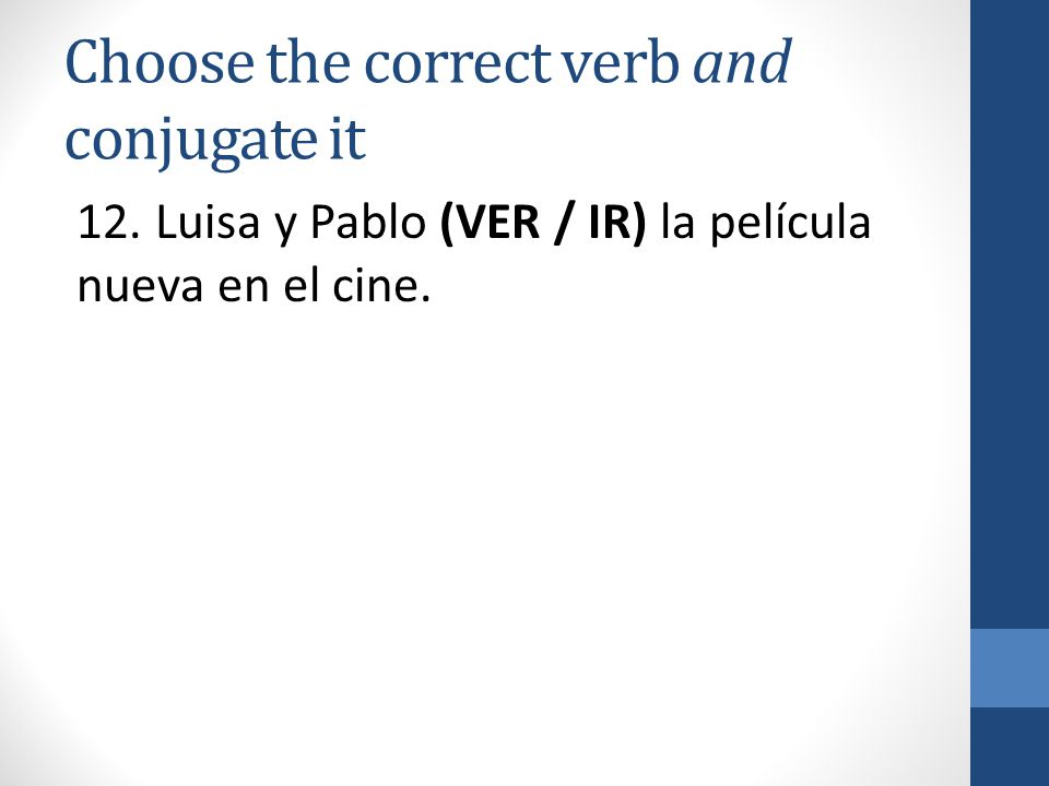 Choose the correct verb and conjugate it 12. Luisa y Pablo (VER / IR) la película nueva en el cine.
