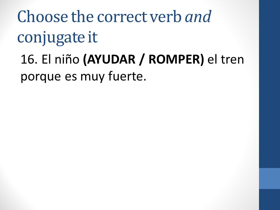 Choose the correct verb and conjugate it 16.