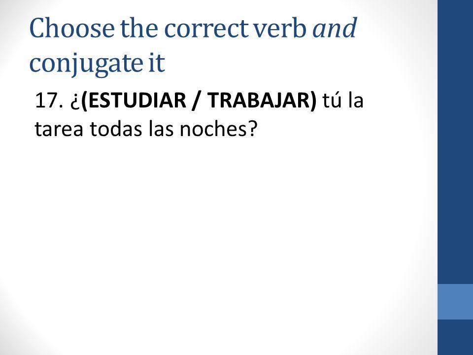 Choose the correct verb and conjugate it 17. ¿(ESTUDIAR / TRABAJAR) tú la tarea todas las noches