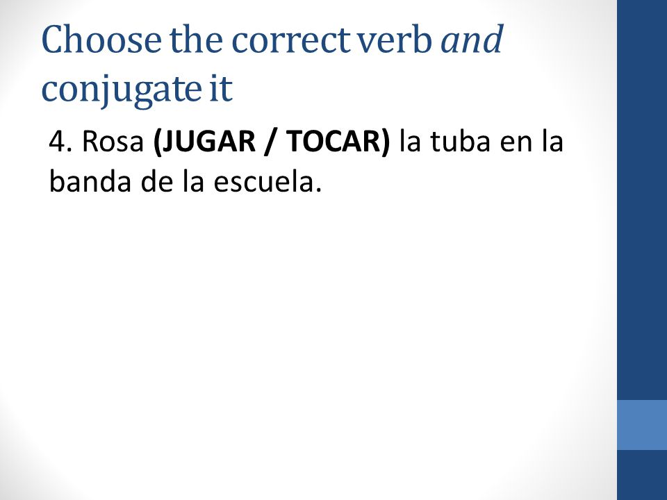 Choose the correct verb and conjugate it 4. Rosa (JUGAR / TOCAR) la tuba en la banda de la escuela.