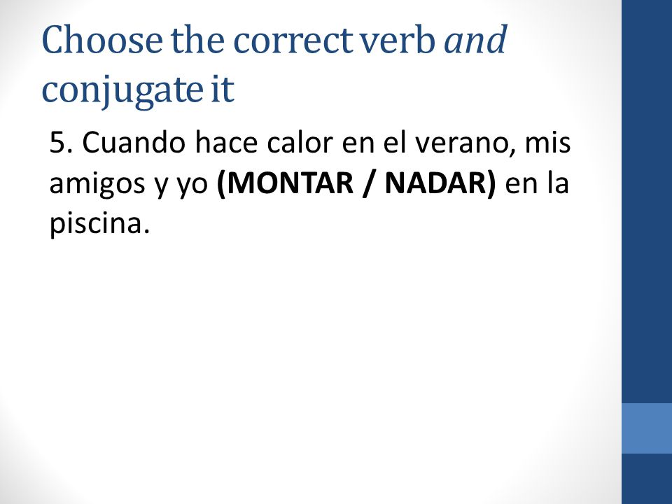 Choose the correct verb and conjugate it 5.