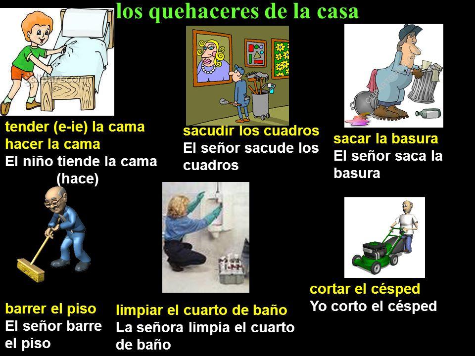 los quehaceres de la casa tender (e-ie) la cama hacer la cama El niño tiende la cama (hace) sacudir los cuadros El señor sacude los cuadros sacar la b