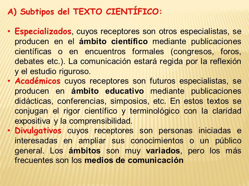 A) Subtipos del TEXTO CIENTÍFICO: Especializados, cuyos receptores son otros especialistas, se producen en el ámbito científico mediante publicaciones científicas o en encuentros formales (congresos, foros, debates etc.).