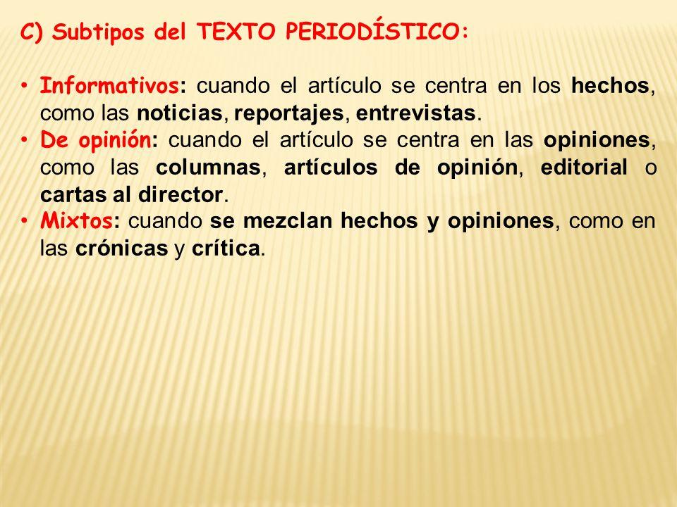 C) Subtipos del TEXTO PERIODÍSTICO: Informativos : cuando el artículo se centra en los hechos, como las noticias, reportajes, entrevistas.