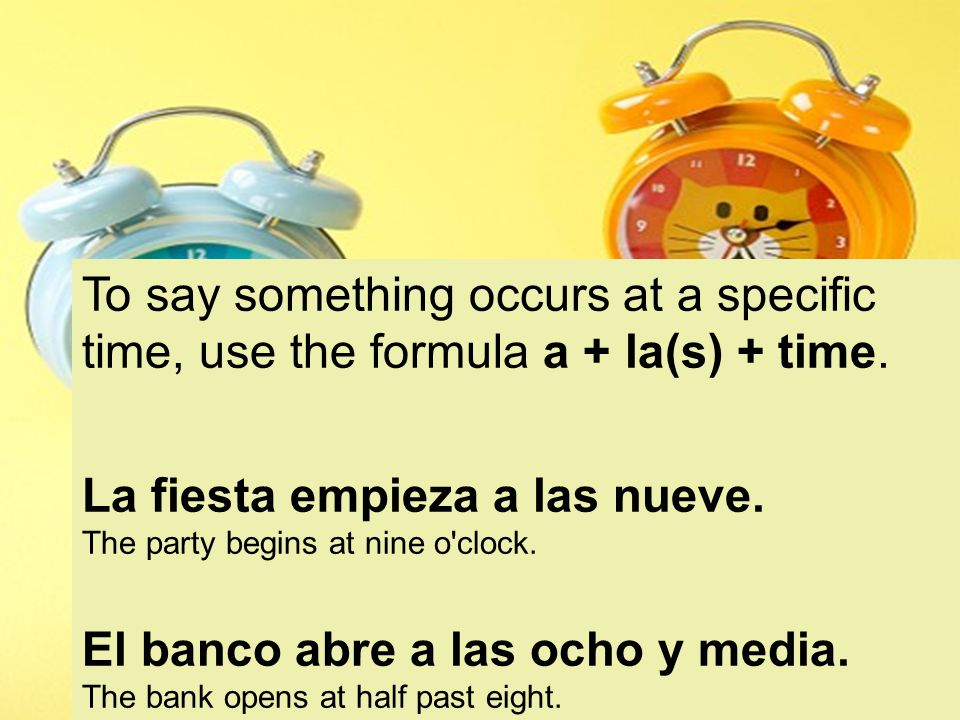 To say something occurs at a specific time, use the formula a + la(s) + time.