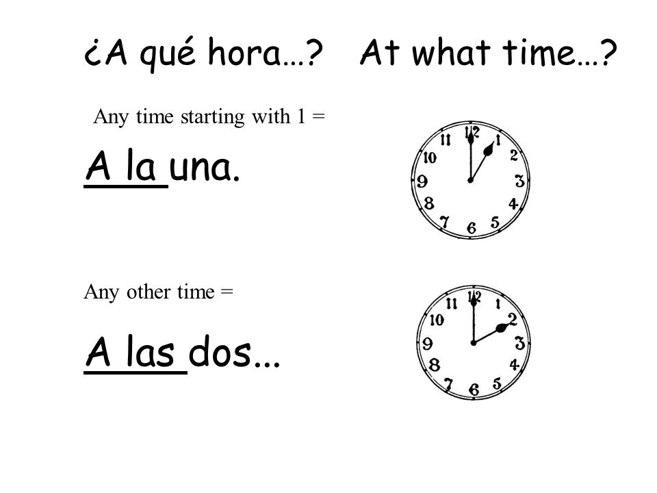 ¿Qué hora es Es la una. Any time starting with 1 = Any other time = Son las dos...