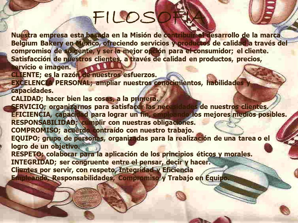FILOSOFÌA Nuestra empresa esta basada en la Misión de contribuir al desarrollo de la marca Belgium Bakery en México, ofreciendo servicios y productos