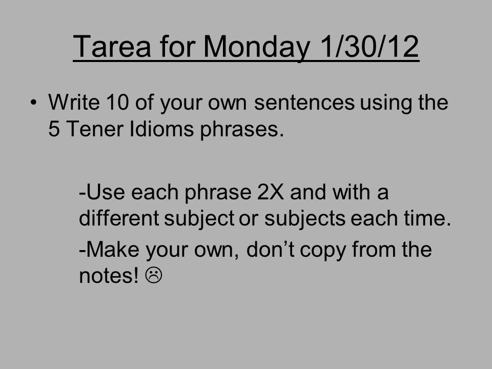Tarea for Monday 1/30/12 Write 10 of your own sentences using the 5 Tener Idioms phrases.