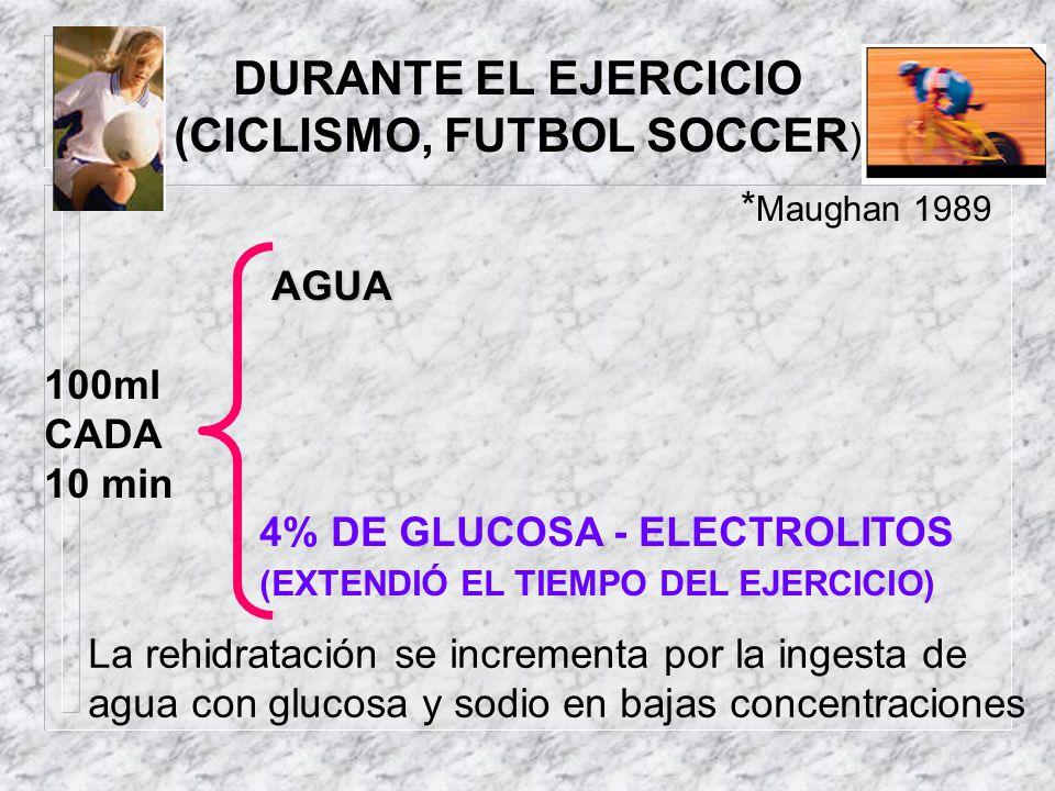DURANTE EL EJERCICIO (CICLISMO, FUTBOL SOCCER ) AGUA 100ml CADA 10 min 4% DE GLUCOSA - ELECTROLITOS (EXTENDIÓ EL TIEMPO DEL EJERCICIO) * Maughan 1989
