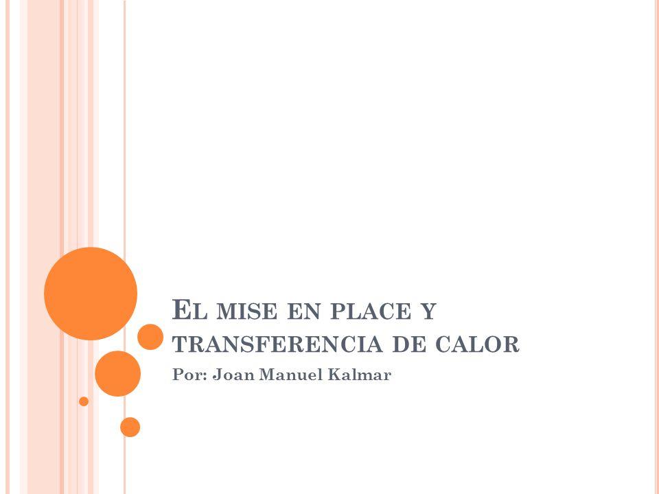 E L MISE EN PLACE Y TRANSFERENCIA DE CALOR Por: Joan Manuel Kalmar