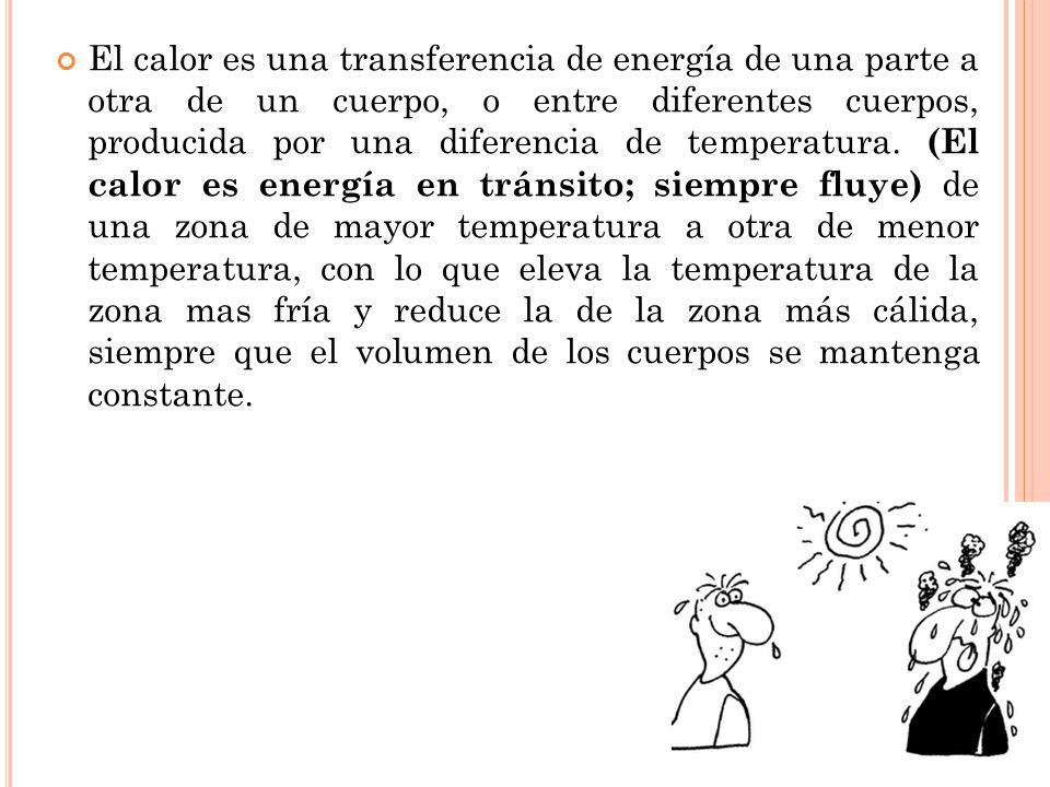 El calor es una transferencia de energía de una parte a otra de un cuerpo, o entre diferentes cuerpos, producida por una diferencia de temperatura. (E
