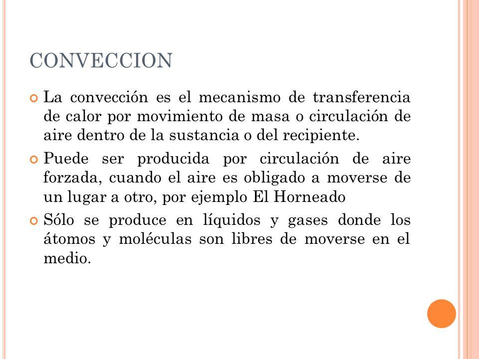 La convección es el mecanismo de transferencia de calor por movimiento de masa o circulación de aire dentro de la sustancia o del recipiente. Puede se