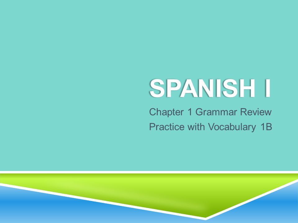 SPANISH ISPANISH I Chapter 1 Grammar Review Practice with Vocabulary 1B