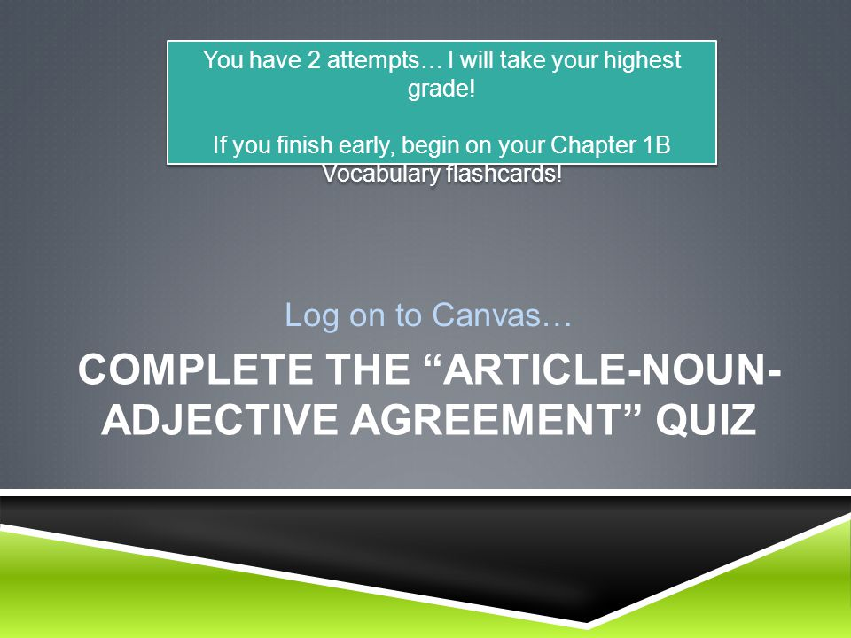 COMPLETE THE ARTICLE-NOUN- ADJECTIVE AGREEMENT QUIZ Log on to Canvas… You have 2 attempts… I will take your highest grade.