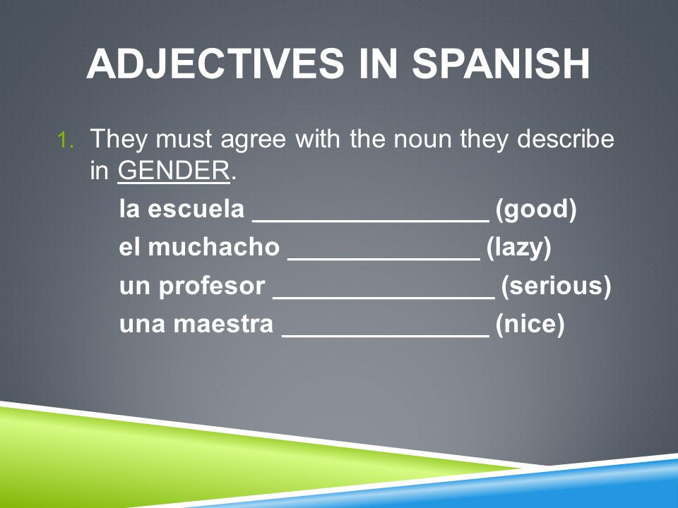 ADJECTIVES IN SPANISH 1. They must agree with the noun they describe in GENDER.