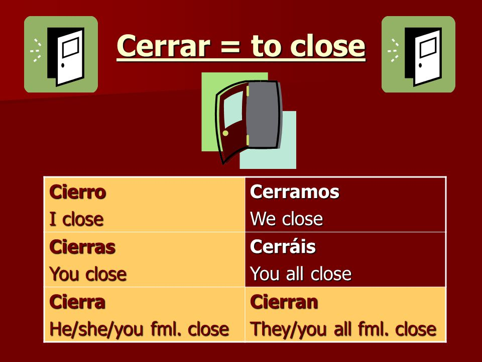 Cerrar = to close Cierro I close Cerramos We close Cierras You close Cerráis You all close Cierra He/she/you fml.