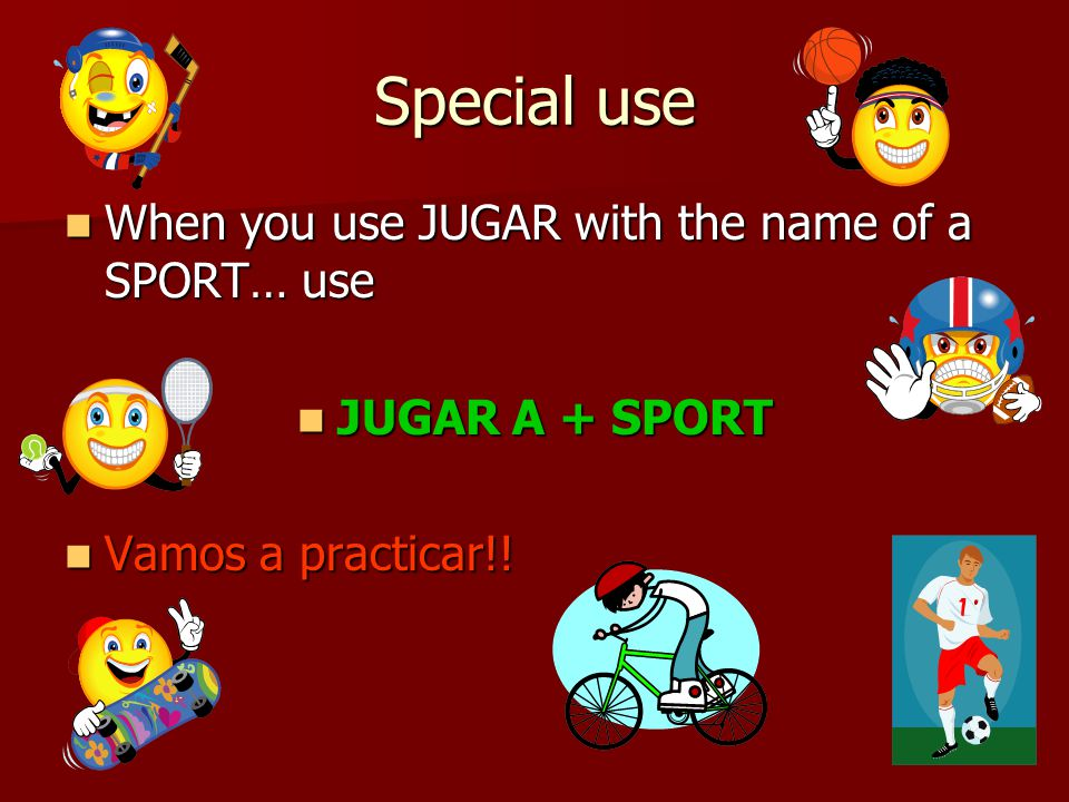 Special use When you use JUGAR with the name of a SPORT… use When you use JUGAR with the name of a SPORT… use JUGAR A + SPORT JUGAR A + SPORT Vamos a practicar!.