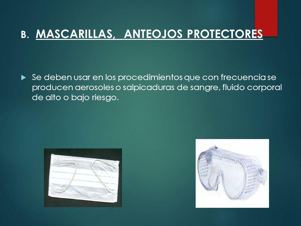 B. MASCARILLAS, ANTEOJOS PROTECTORES  Se deben usar en los procedimientos que con frecuencia se producen aerosoles o salpicaduras de sangre, fluido c