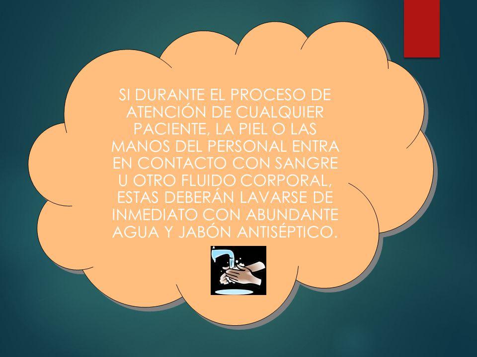 SI DURANTE EL PROCESO DE ATENCIÓN DE CUALQUIER PACIENTE, LA PIEL O LAS MANOS DEL PERSONAL ENTRA EN CONTACTO CON SANGRE U OTRO FLUIDO CORPORAL, ESTAS DEBERÁN LAVARSE DE INMEDIATO CON ABUNDANTE AGUA Y JABÓN ANTISÉPTICO.