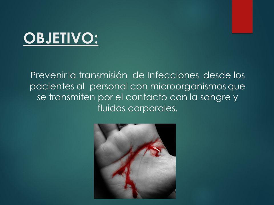 OBJETIVO: Prevenir la transmisión de Infecciones desde los pacientes al personal con microorganismos que se transmiten por el contacto con la sangre y fluidos corporales.