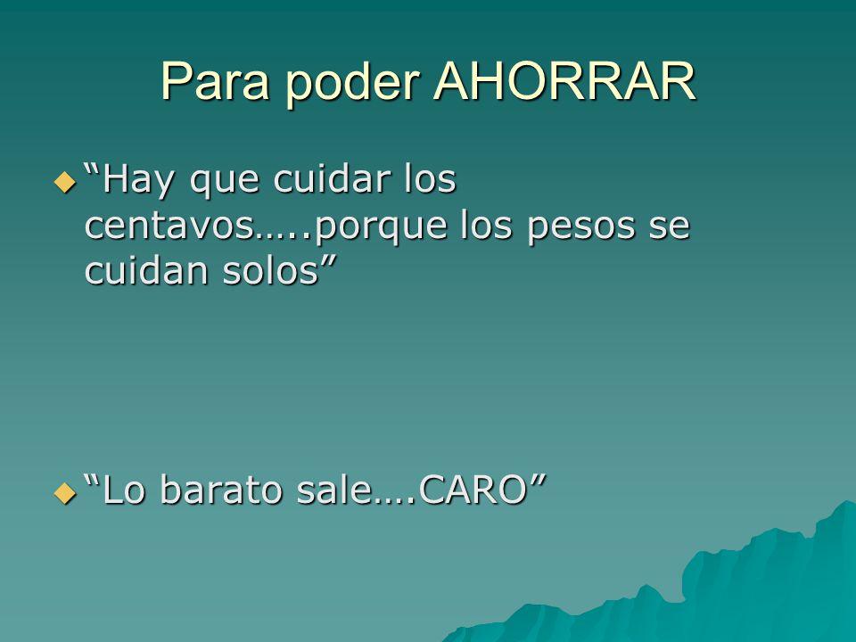 Para poder AHORRAR     Hay que cuidar los centavos…..porque los pesos se cuidan solos     Lo barato sale….CARO