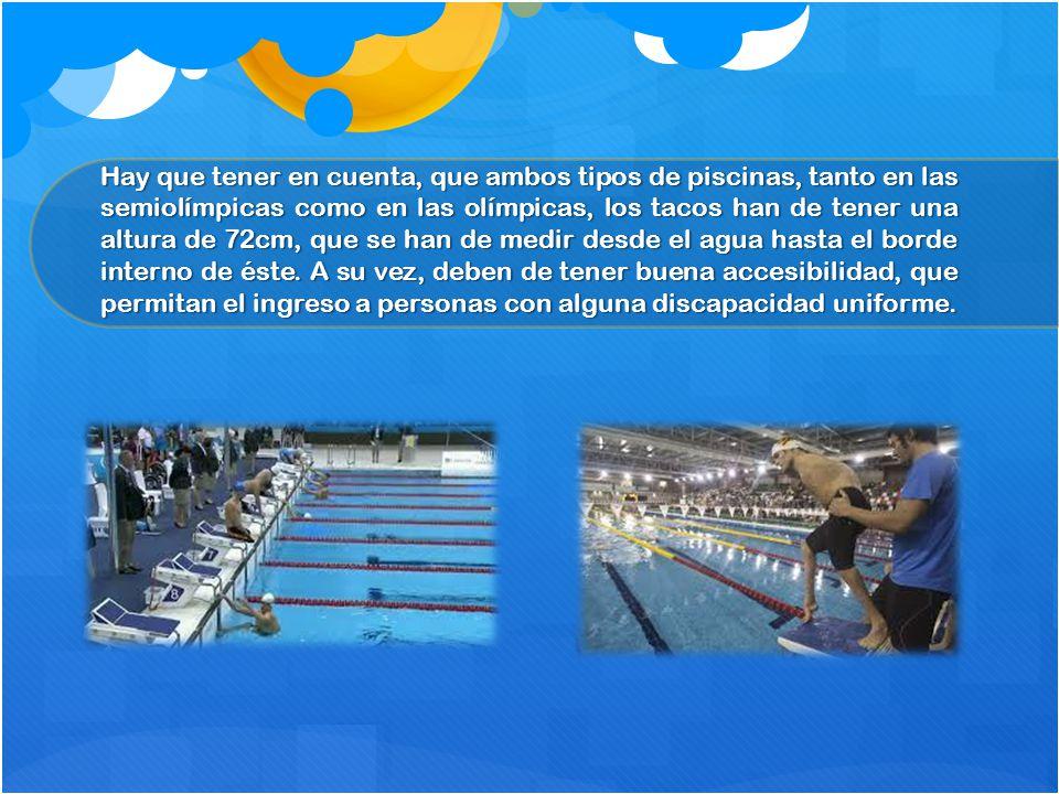 Hay que tener en cuenta, que ambos tipos de piscinas, tanto en las semiolímpicas como en las olímpicas, los tacos han de tener una altura de 72cm, que