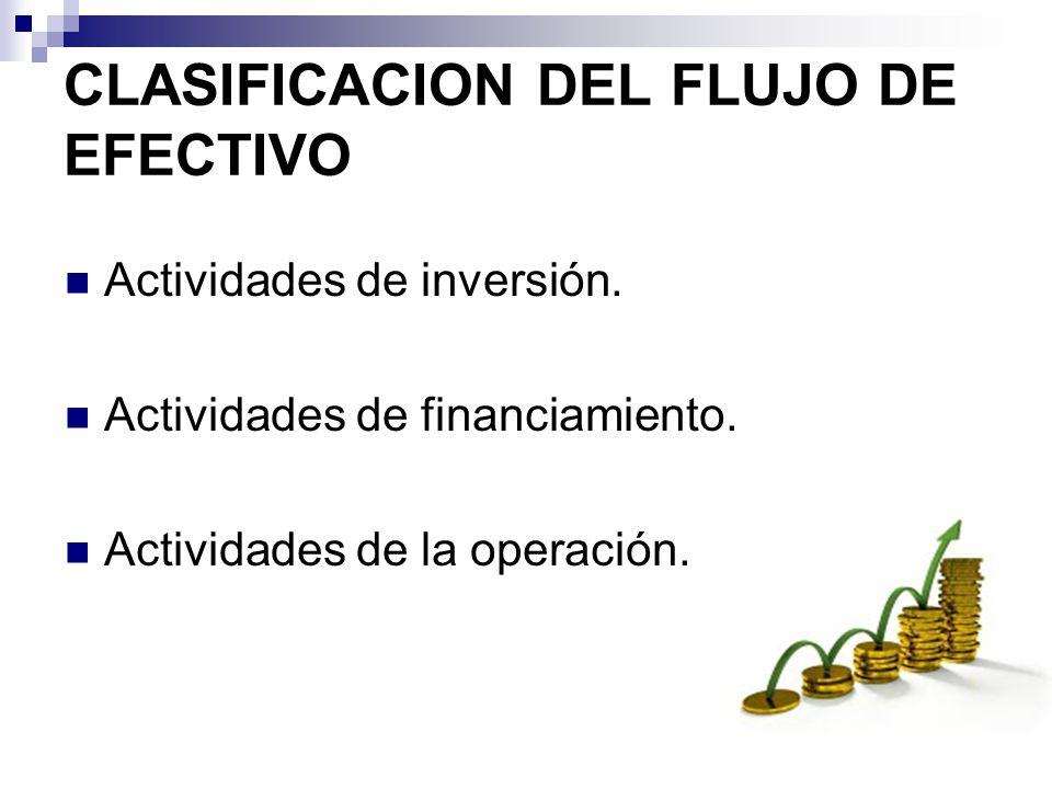 CLASIFICACION DEL FLUJO DE EFECTIVO Actividades de inversión. Actividades de financiamiento. Actividades de la operación.