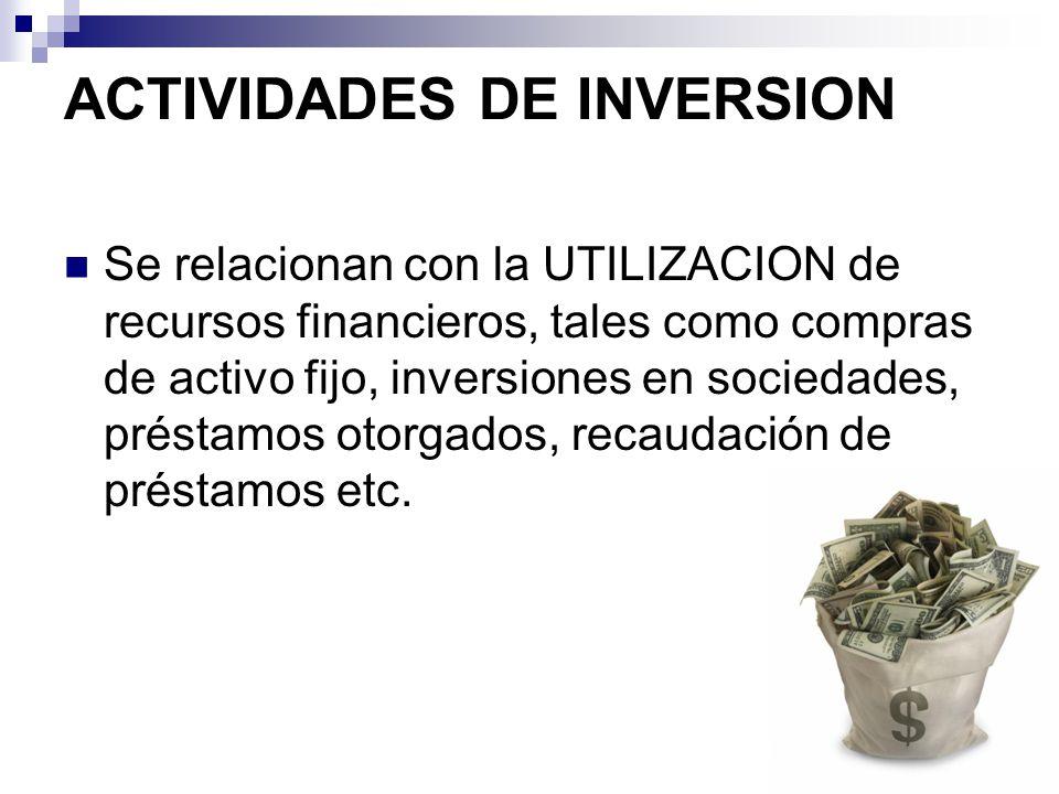 ACTIVIDADES DE INVERSION Se relacionan con la UTILIZACION de recursos financieros, tales como compras de activo fijo, inversiones en sociedades, prést