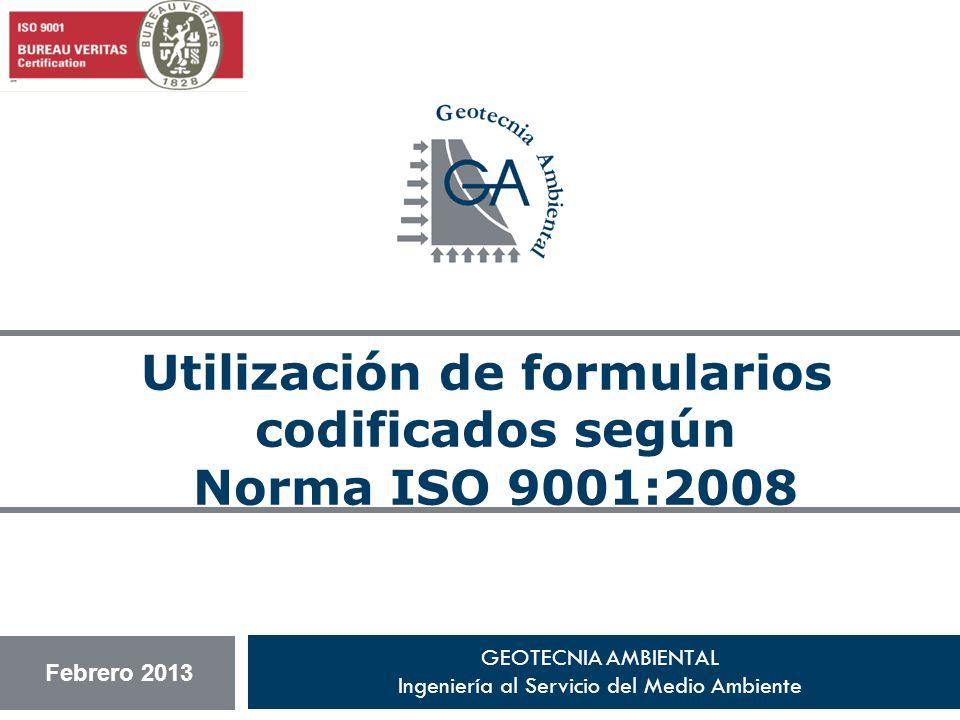 GEOTECNIA AMBIENTAL Ingeniería al Servicio del Medio Ambiente Utilización de formularios codificados según Norma ISO 9001:2008 Febrero 2013