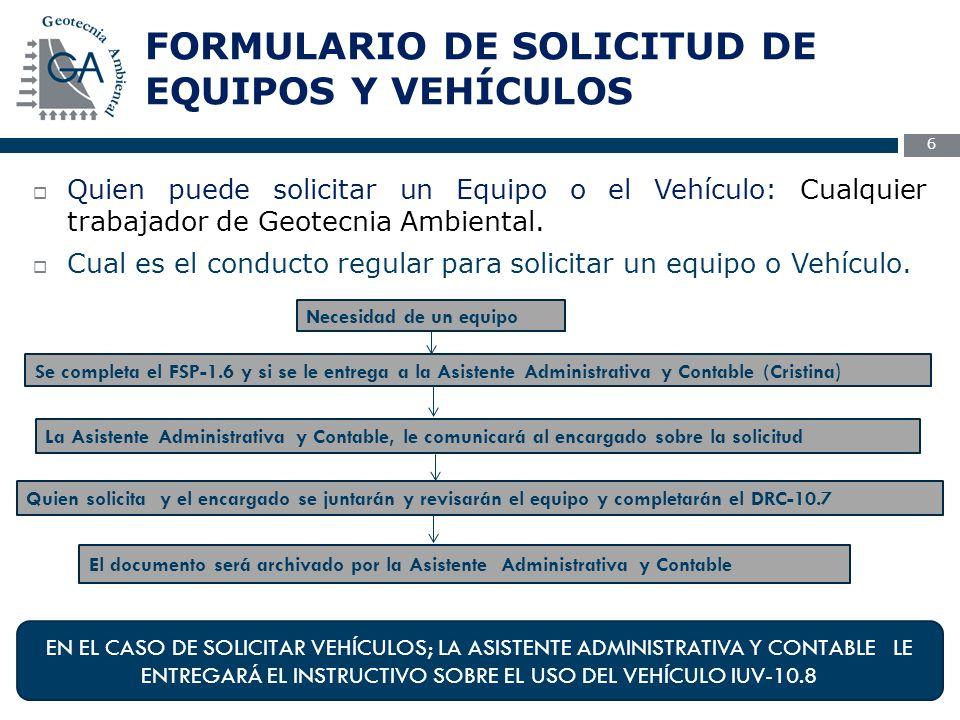 FORMULARIO DE SOLICITUD DE EQUIPOS Y VEHÍCULOS 6  Quien puede solicitar un Equipo o el Vehículo: Cualquier trabajador de Geotecnia Ambiental.