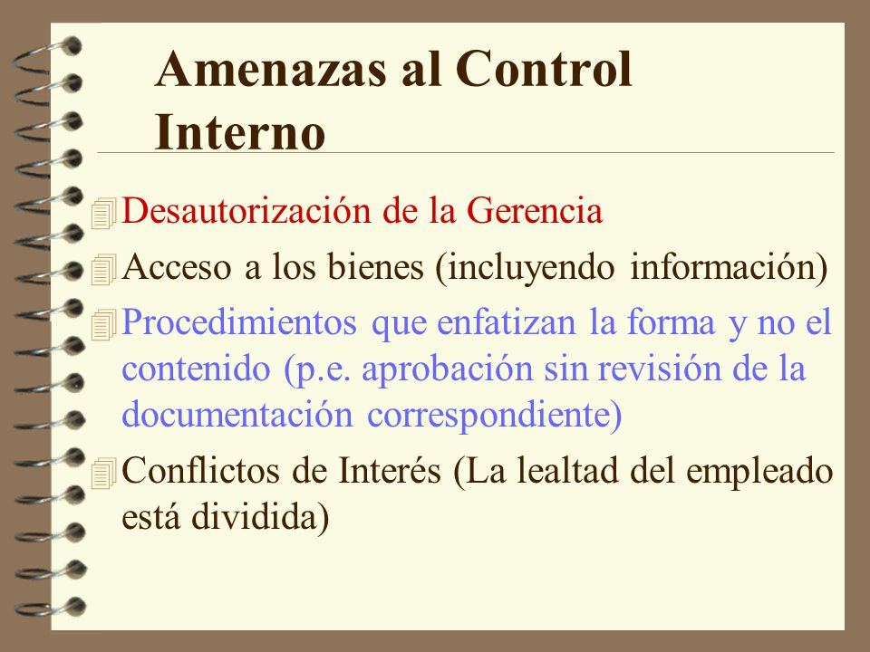 Amenazas al Control Interno 4 Desautorización de la Gerencia 4 Acceso a los bienes (incluyendo información) 4 Procedimientos que enfatizan la forma y no el contenido (p.e.