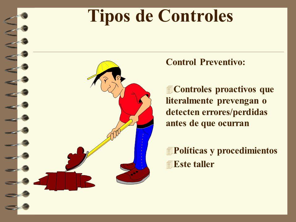Tipos de Controles Control Preventivo: 4 Controles proactivos que literalmente prevengan o detecten errores/perdidas antes de que ocurran 4 Políticas y procedimientos 4 Este taller