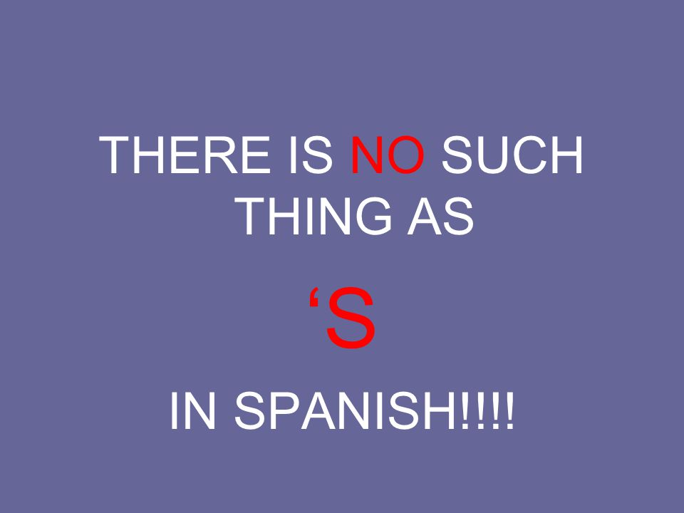 THERE IS NO SUCH THING AS 'S IN SPANISH!!!!
