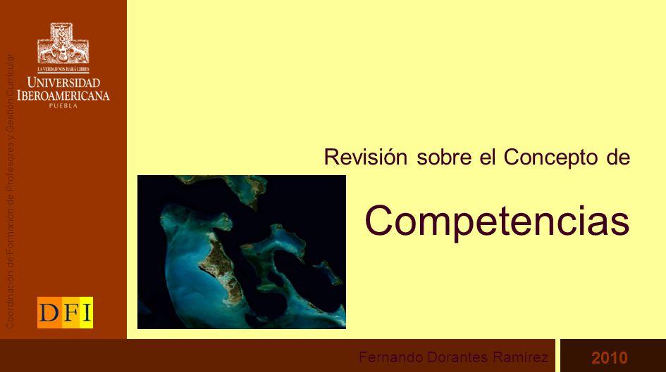 Revisión sobre el Concepto de Competencias Fernando Dorantes Ramírez 2010 Coordinación de Formación de Profesores y Gestión Curricular