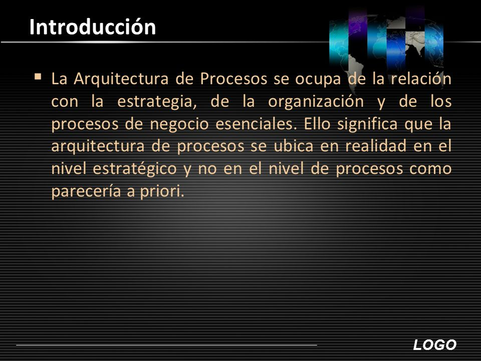 LOGO Introducción  La Arquitectura de Procesos se ocupa de la relación con la estrategia, de la organización y de los procesos de negocio esenciales.