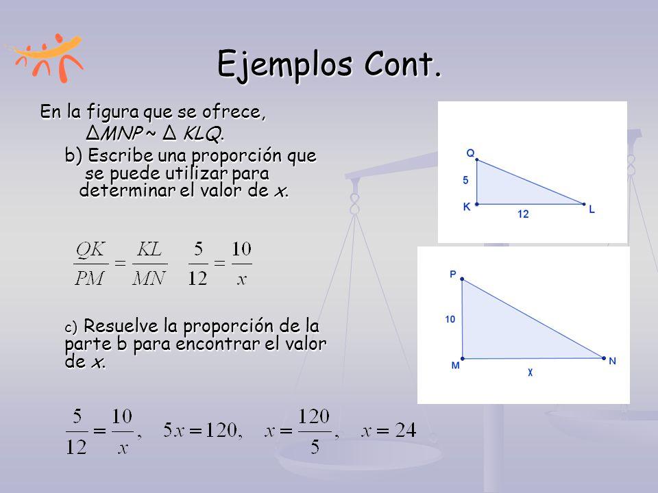 Ejemplos Cont. En la figura que se ofrece, ∆MNP ~ ∆ KLQ. b) Escribe una proporción que se puede utilizar para determinar el valor de x. c) Resuelve la