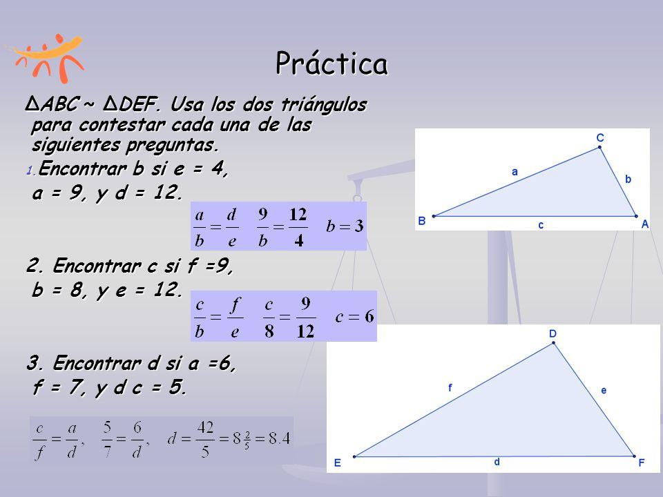 Práctica ∆ABC ~ ∆DEF. Usa los dos triángulos para contestar cada una de las siguientes preguntas. 1. Encontrar b si e = 4, a = 9, y d = 12. 2. Encontr