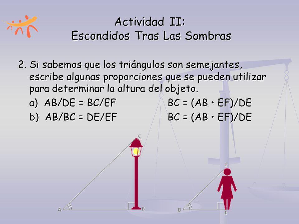 Actividad II: Escondidos Tras Las Sombras 2. Si sabemos que los triángulos son semejantes, escribe algunas proporciones que se pueden utilizar para de
