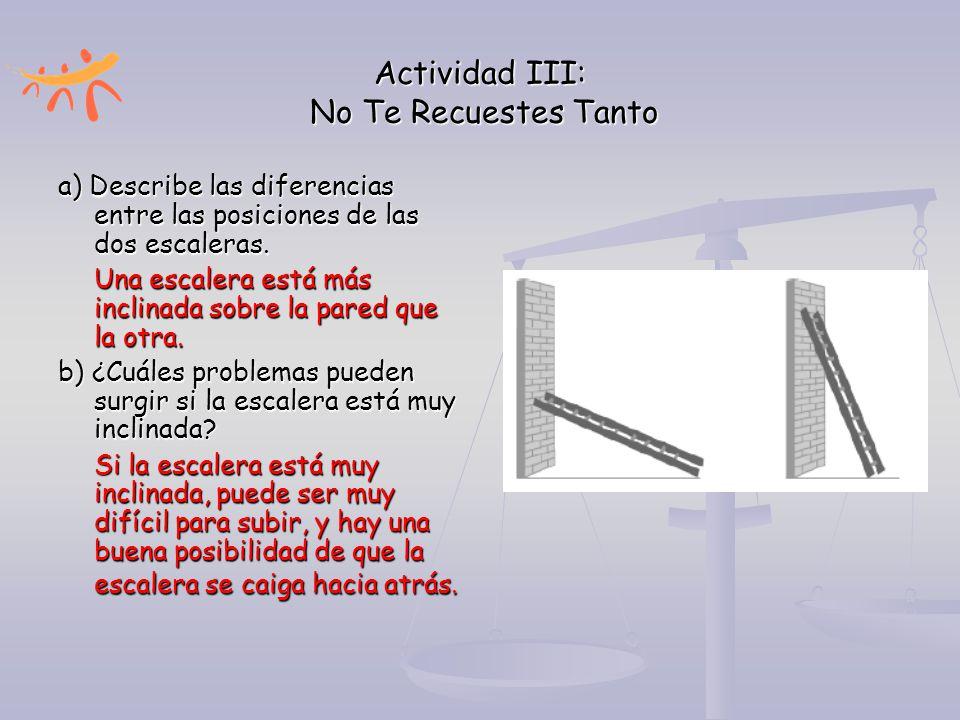 Actividad III: No Te Recuestes Tanto a) Describe las diferencias entre las posiciones de las dos escaleras. Una escalera está más inclinada sobre la p