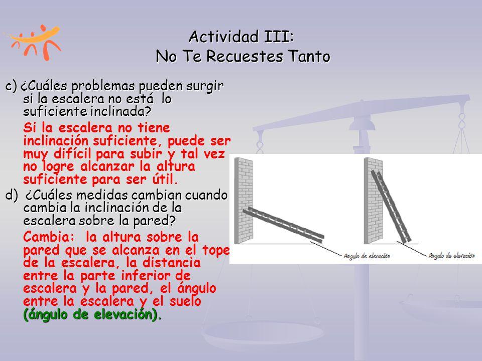 Actividad III: No Te Recuestes Tanto c) ¿Cuáles problemas pueden surgir si la escalera no está lo suficiente inclinada? Si la escalera no tiene inclin