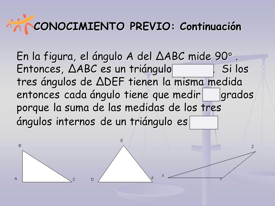 CONOCIMIENTO PREVIO: Continuación En la figura, el ángulo A del ∆ABC mide 90 . Entonces, ∆ABC es un triángulo RECTO. Si los tres ángulos de ∆DEF tien