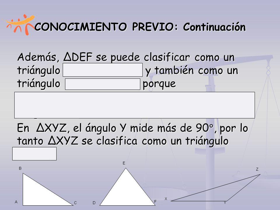 CONOCIMIENTO PREVIO: Continuación Además, ∆DEF se puede clasificar como un triángulo EQUIANGULO y también como un triángulo EQUILATERO porque los lado