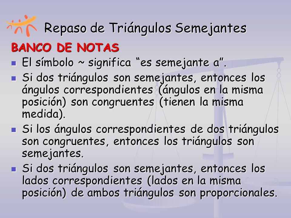 """Repaso de Triángulos Semejantes BANCO DE NOTAS El símbolo ~ significa """"es semejante a"""". El símbolo ~ significa """"es semejante a"""". Si dos triángulos son"""